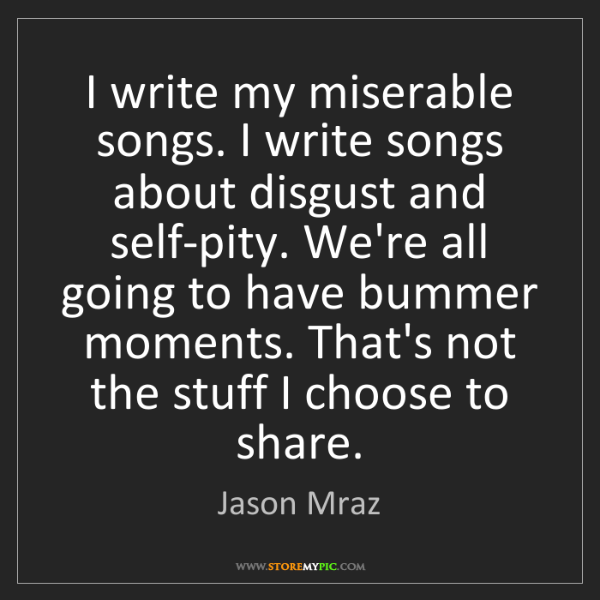 Jason Mraz: I write my miserable songs. I write songs about disgust...