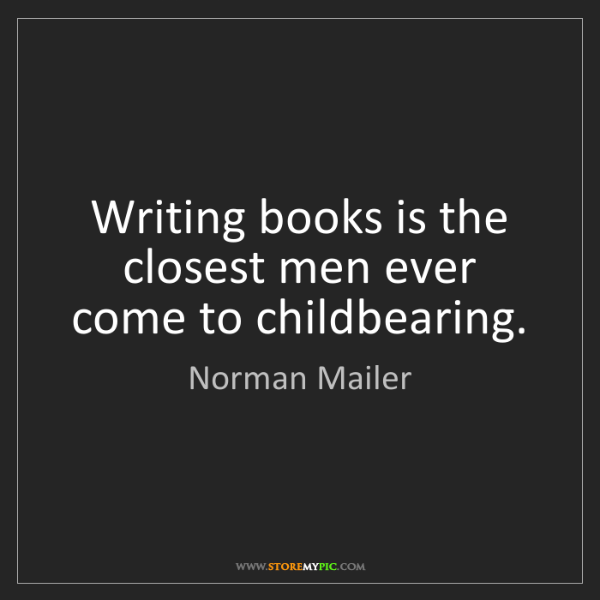 Norman Mailer: Writing books is the closest men ever come to childbearing.