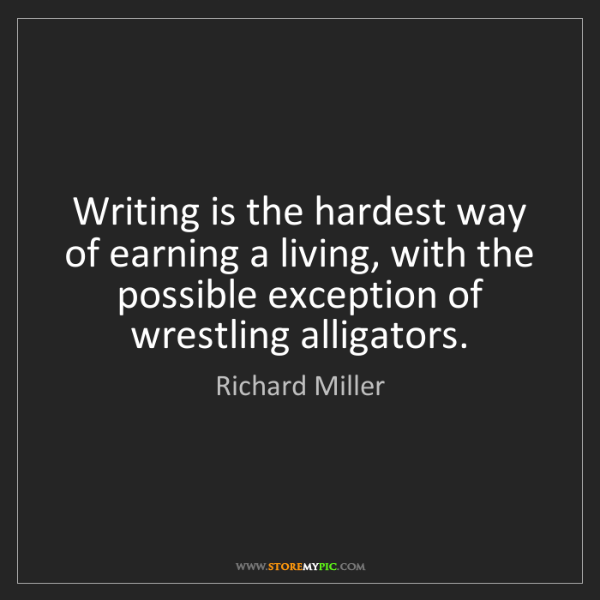 Richard Miller: Writing is the hardest way of earning a living, with...