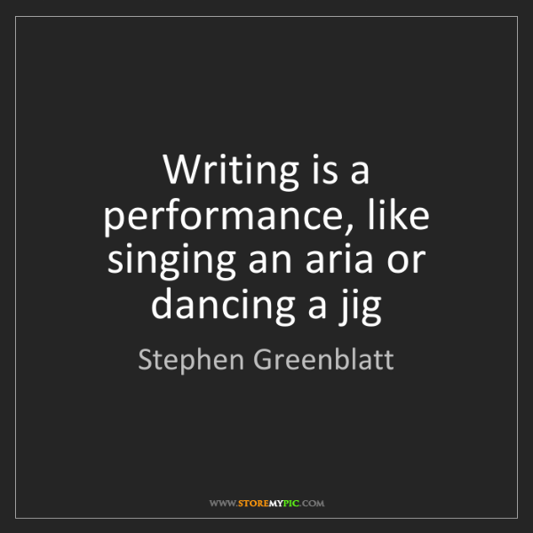 Stephen Greenblatt: Writing is a performance, like singing an aria or dancing...