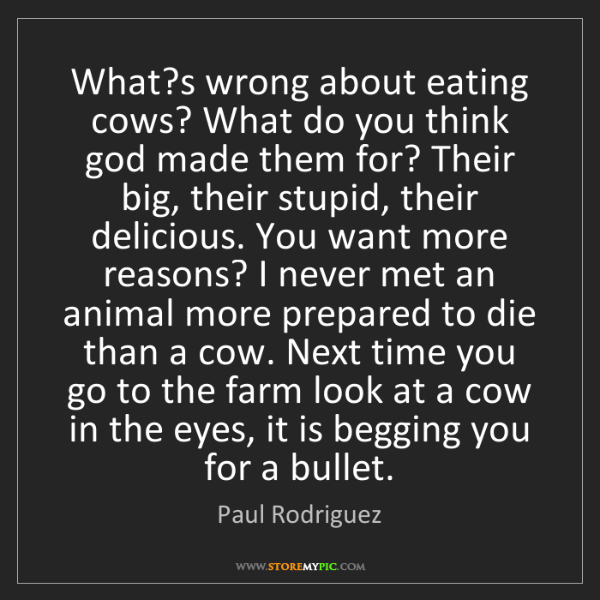 Paul Rodriguez: What?s wrong about eating cows? What do you think god...