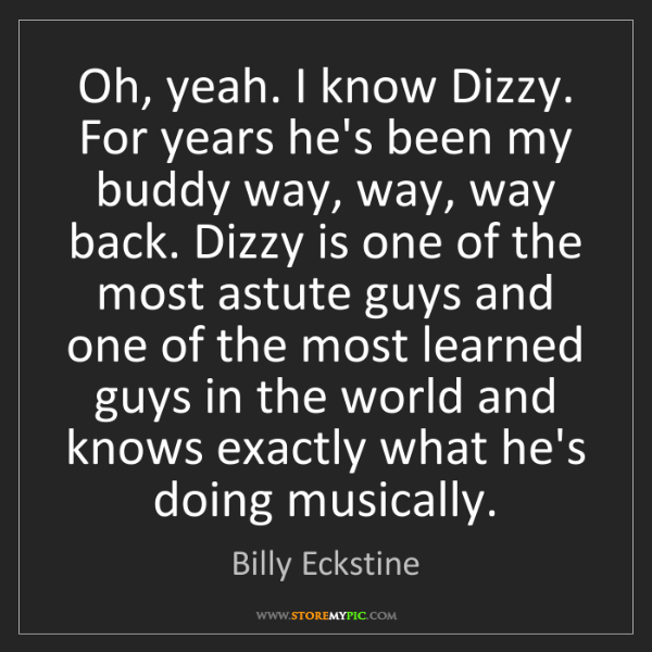 Billy Eckstine: Oh, yeah. I know Dizzy. For years he's been my buddy...