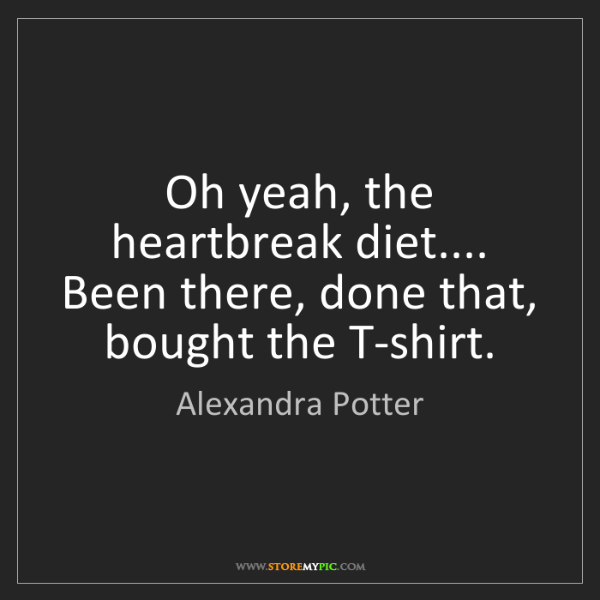 Alexandra Potter: Oh yeah, the heartbreak diet.... Been there, done that,...