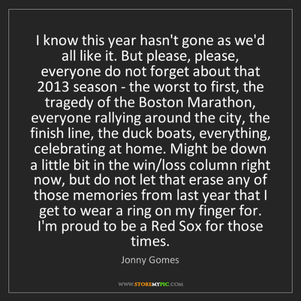 Jonny Gomes: I know this year hasn't gone as we'd all like it. But...