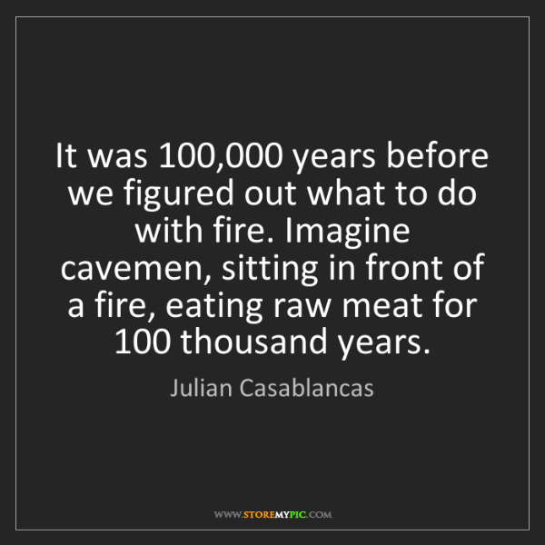 Julian Casablancas: It was 100,000 years before we figured out what to do...
