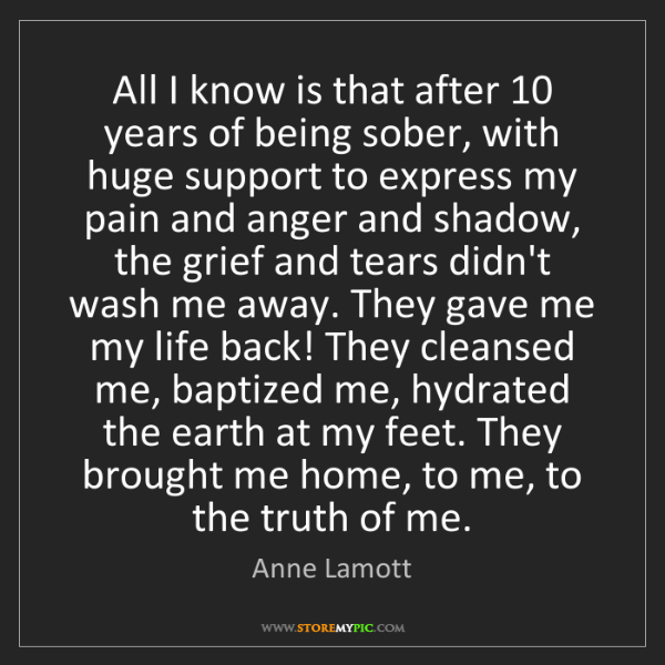 Anne Lamott: All I know is that after 10 years of being sober, with...