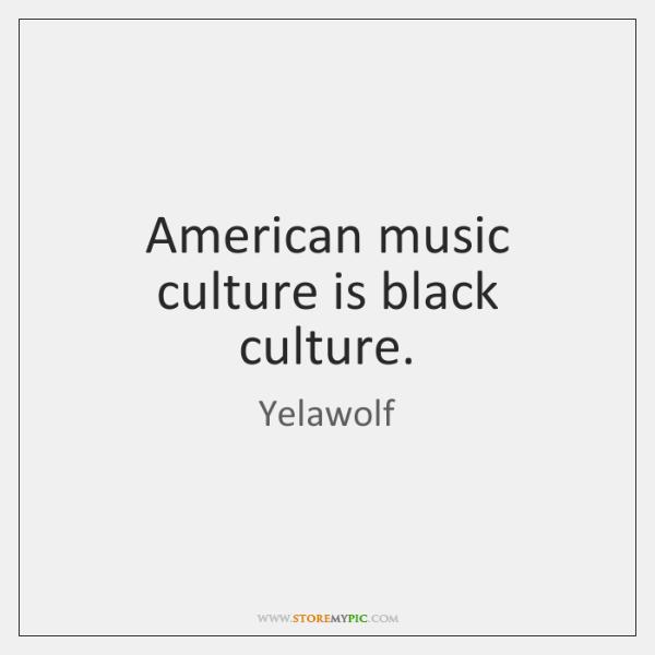 American music culture is black culture.