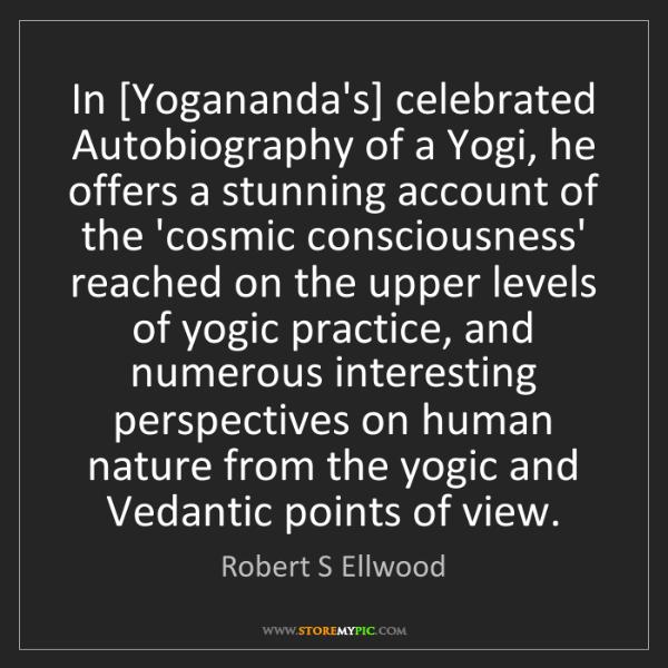 Robert S Ellwood: In [Yogananda's] celebrated Autobiography of a Yogi,...