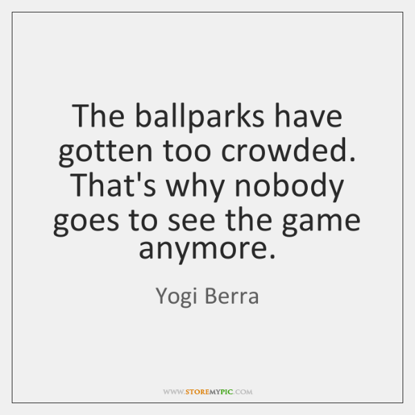 The ballparks have gotten too crowded. That's why nobody goes to see ...
