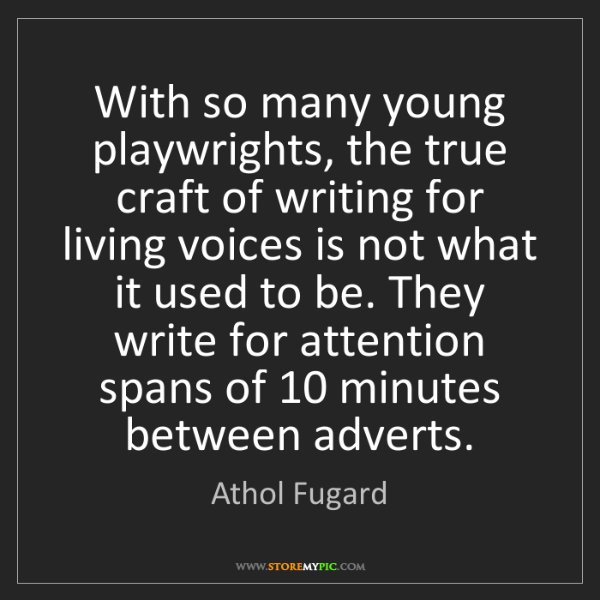 Athol Fugard: With so many young playwrights, the true craft of writing...