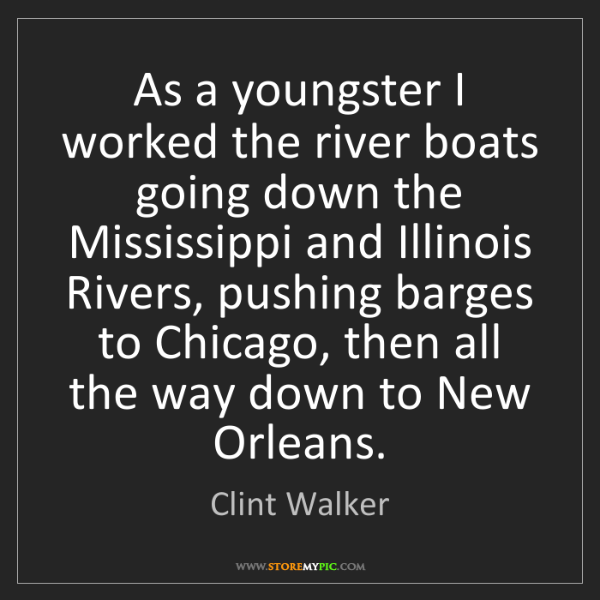Clint Walker: As a youngster I worked the river boats going down the...