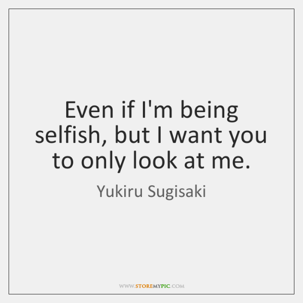 Even if I'm being selfish, but I want you to only look ...