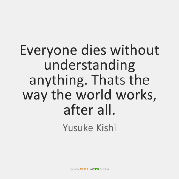 Everyone dies without understanding anything. Thats the way the world works, after ...