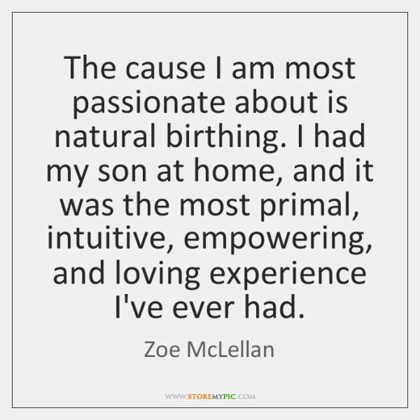 The cause I am most passionate about is natural birthing. I had ...