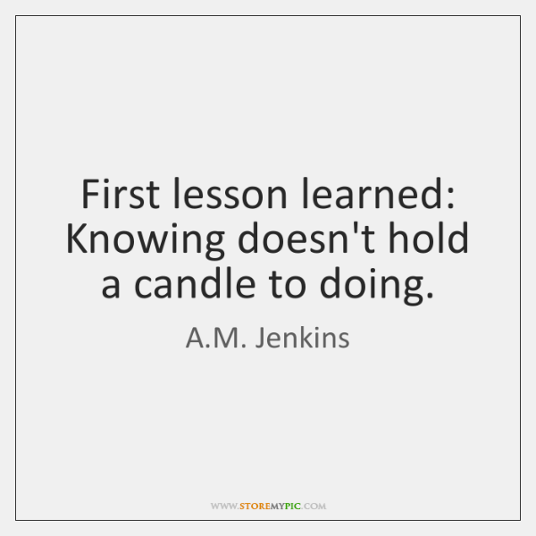 First lesson learned: Knowing doesn't hold a candle to doing.