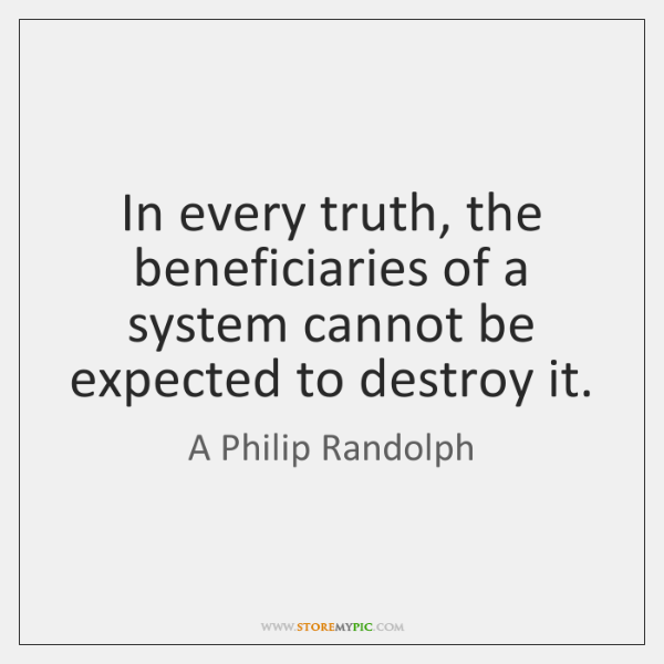In every truth, the beneficiaries of a system cannot be expected to ...