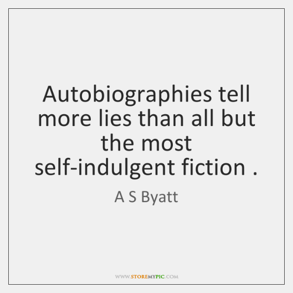 Autobiographies tell more lies than all but the most self-indulgent fiction .