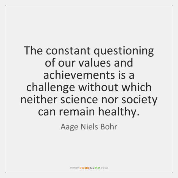 The constant questioning of our values and achievements is a challenge without ...