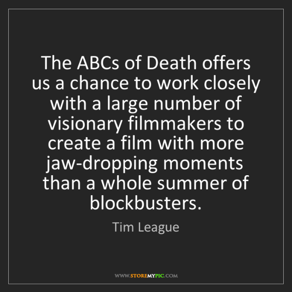 Tim League: The ABCs of Death offers us a chance to work closely...
