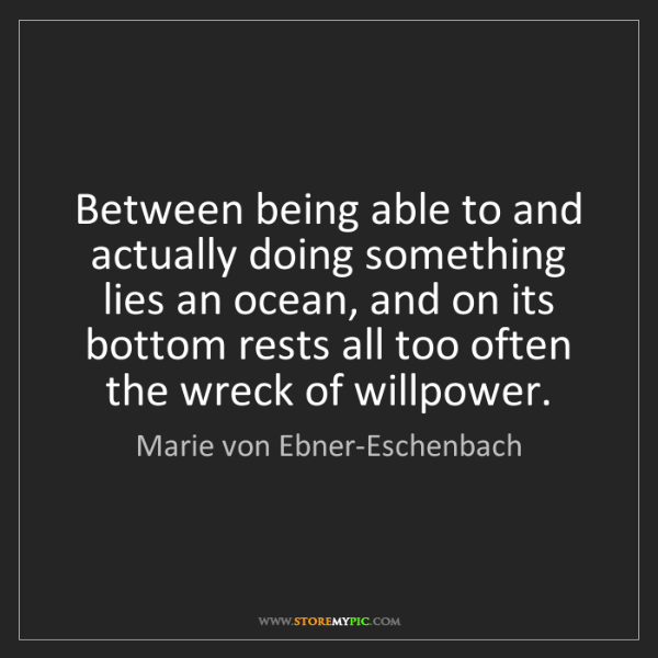 Marie von Ebner-Eschenbach: Between being able to and actually doing something lies...