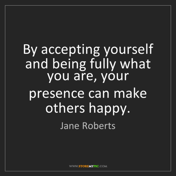 Jane Roberts: By accepting yourself and being fully what you are, your...