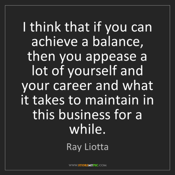 Ray Liotta: I think that if you can achieve a balance, then you appease...