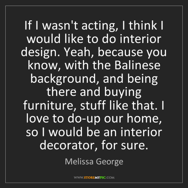 Melissa George: If I wasn't acting, I think I would like to do interior...