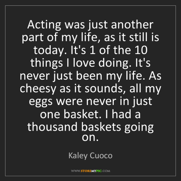 Kaley Cuoco: Acting was just another part of my life, as it still...