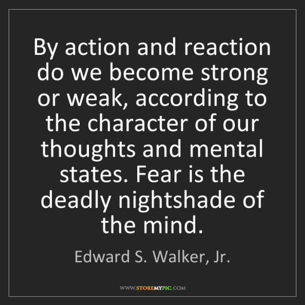 Edward S. Walker, Jr.: By action and reaction do we become strong or weak, according...