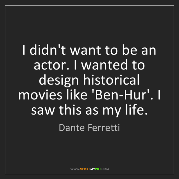 Dante Ferretti: I didn't want to be an actor. I wanted to design historical...