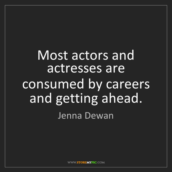 Jenna Dewan: Most actors and actresses are consumed by careers and...