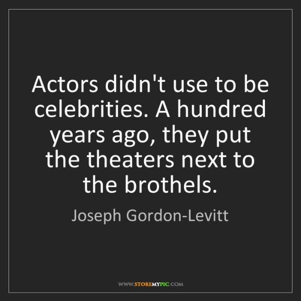 Joseph Gordon-Levitt: Actors didn't use to be celebrities. A hundred years...