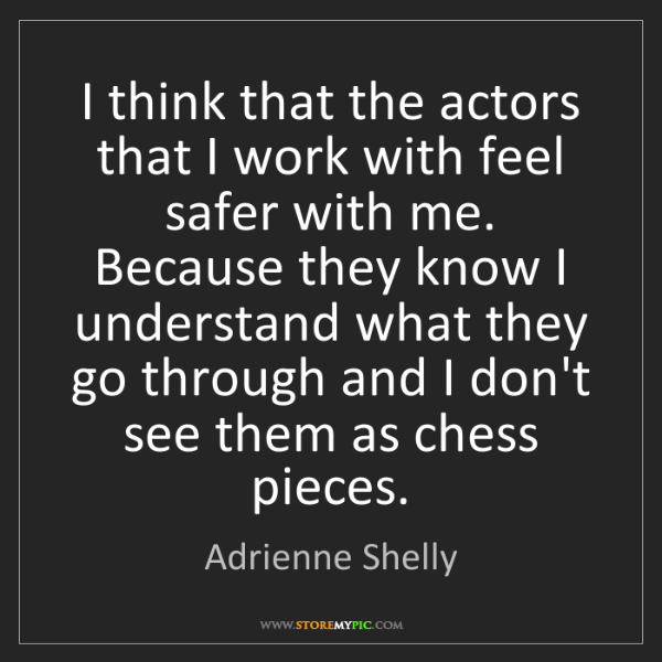 Adrienne Shelly: I think that the actors that I work with feel safer with...