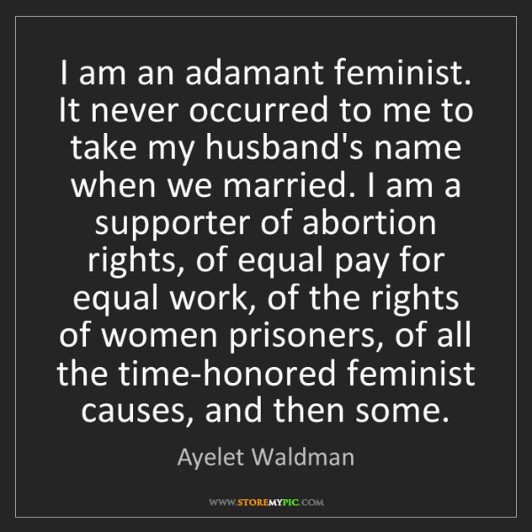 Ayelet Waldman: I am an adamant feminist. It never occurred to me to...