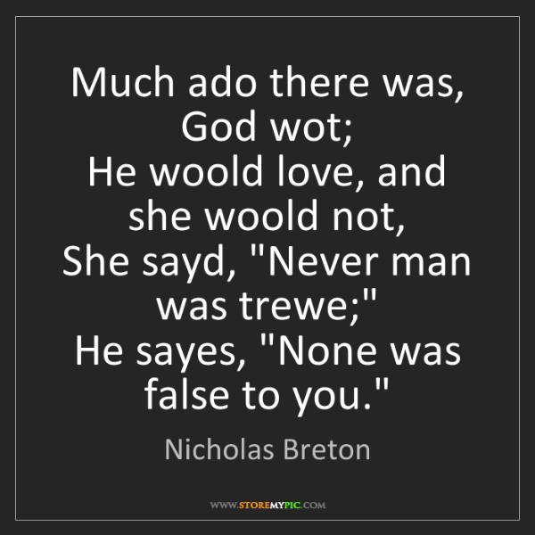 Nicholas Breton: Much ado there was, God wot;  He woold love, and she...