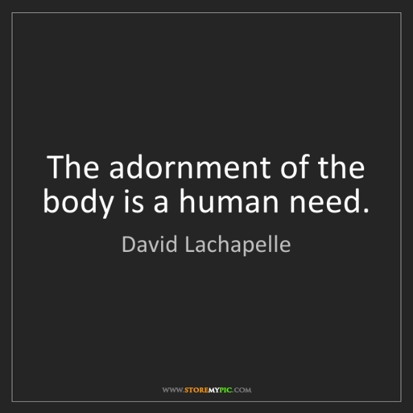 David Lachapelle: The adornment of the body is a human need.