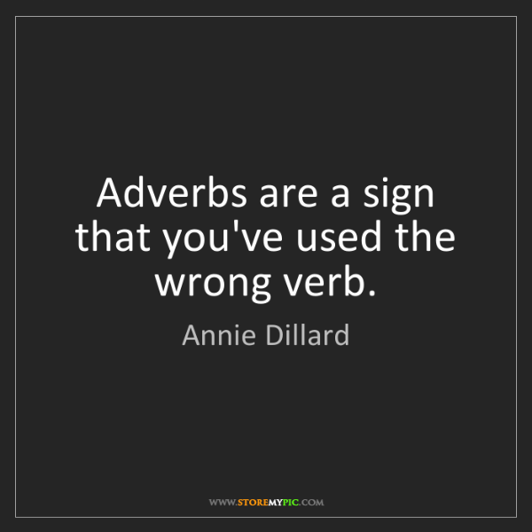Annie Dillard: Adverbs are a sign that you've used the wrong verb.