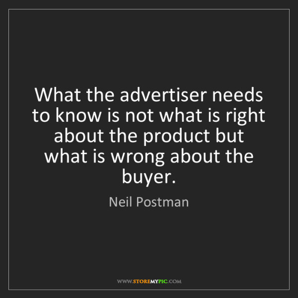 Neil Postman: What the advertiser needs to know is not what is right...