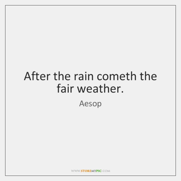 After the rain cometh the fair weather.