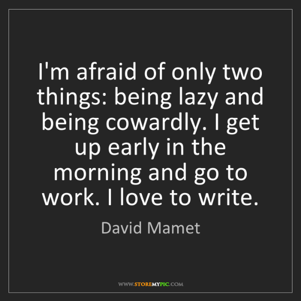 David Mamet: I'm afraid of only two things: being lazy and being cowardly....