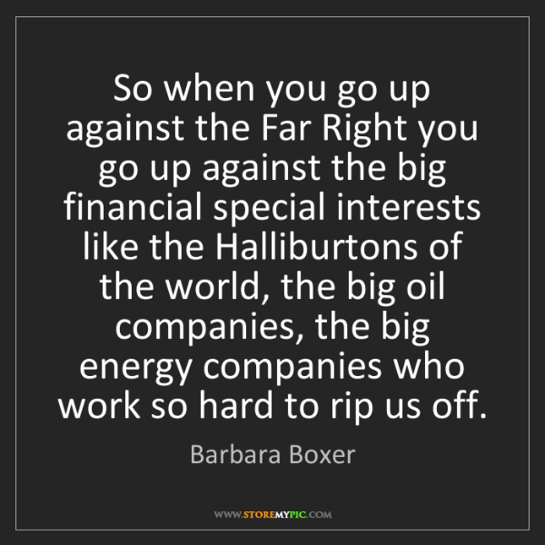 Barbara Boxer: So when you go up against the Far Right you go up against...