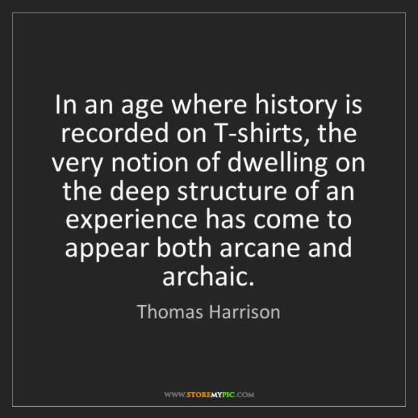 Thomas Harrison: In an age where history is recorded on T-shirts, the...