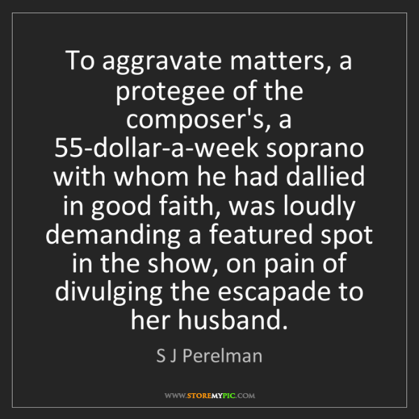 S J Perelman: To aggravate matters, a protegee of the composer's, a...