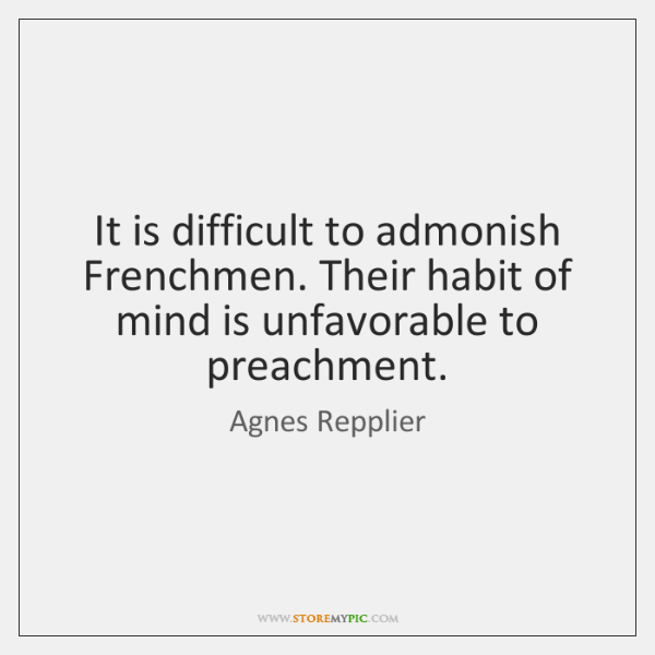 It is difficult to admonish Frenchmen. Their habit of mind is unfavorable ...