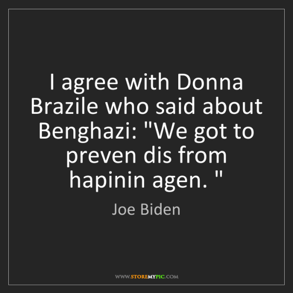 "Joe Biden: I agree with Donna Brazile who said about Benghazi: ""We..."