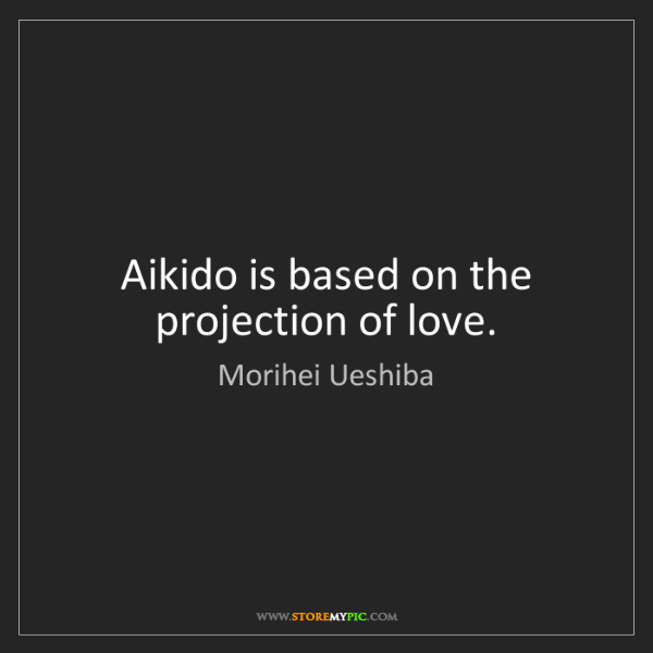 Morihei Ueshiba: Aikido is based on the projection of love.