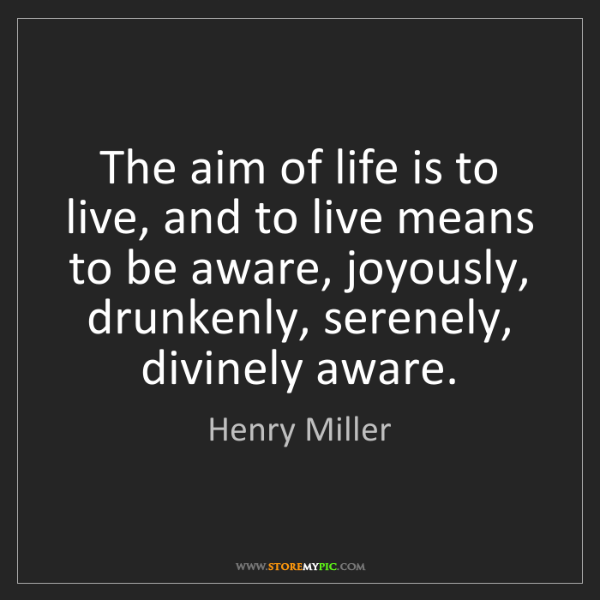 Henry Miller: The aim of life is to live, and to live means to be aware,...