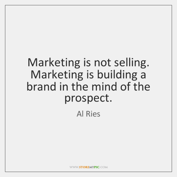 Marketing is not selling. Marketing is building a brand in the mind ...