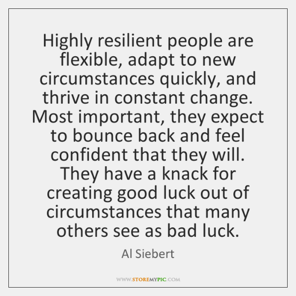 Highly resilient people are flexible, adapt to new circumstances quickly, and thrive ...