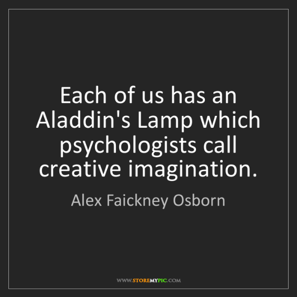 Alex Faickney Osborn: Each of us has an Aladdin's Lamp which psychologists...